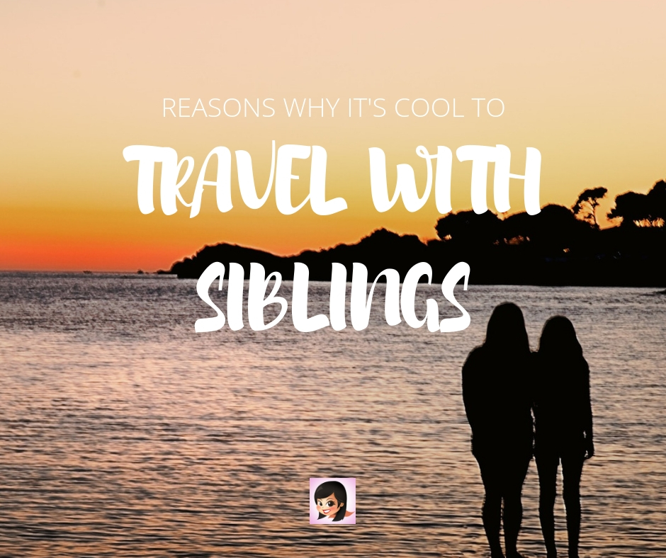 Reasons Why It's Cool to Travel With Siblings | OSMIVA
